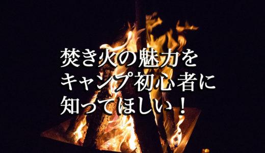 焚き火の魅力をキャンプ初心者に知ってほしい!
