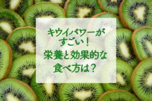 キウイパワーがすごい!栄養と効果的な食べ方は?