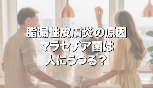 脂漏性皮膚炎の原因マラセチア菌は人にうつる?